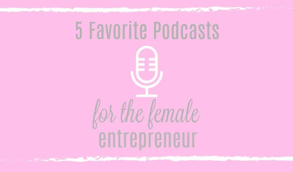 Favorite Podcasts for the female entrepreneur